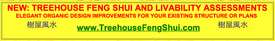 NEW TREEHOUSE FENG SHUI AND LIVABILITY ASSESSMENTS - ELEGANT ORGANIC DESIGN IMPROVEMENTS FOR YOUR EXISTING STRUCTURE OR PLANS